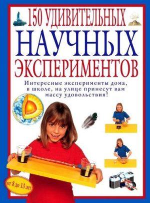 150 удивительных научных экспериментов Энциклопедия Окслэйд