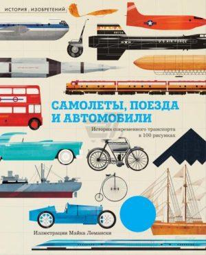 История Изобретений Самолеты поезда и автомобили История современного транспорта в 100 рисунках Книга Лемански Майкл 6+